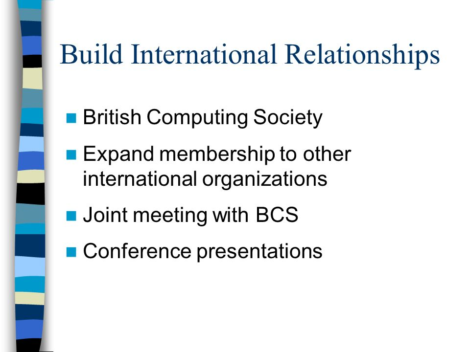 Build International Relationships British Computing Society Expand membership to other international organizations Joint meeting with BCS Conference presentations