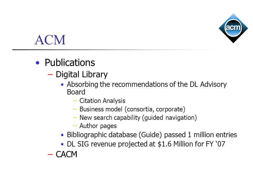 ACM Publications –Digital Library Absorbing the recommendations of the DL Advisory Board –Citation Analysis –Business model (consortia, corporate) –Ne
