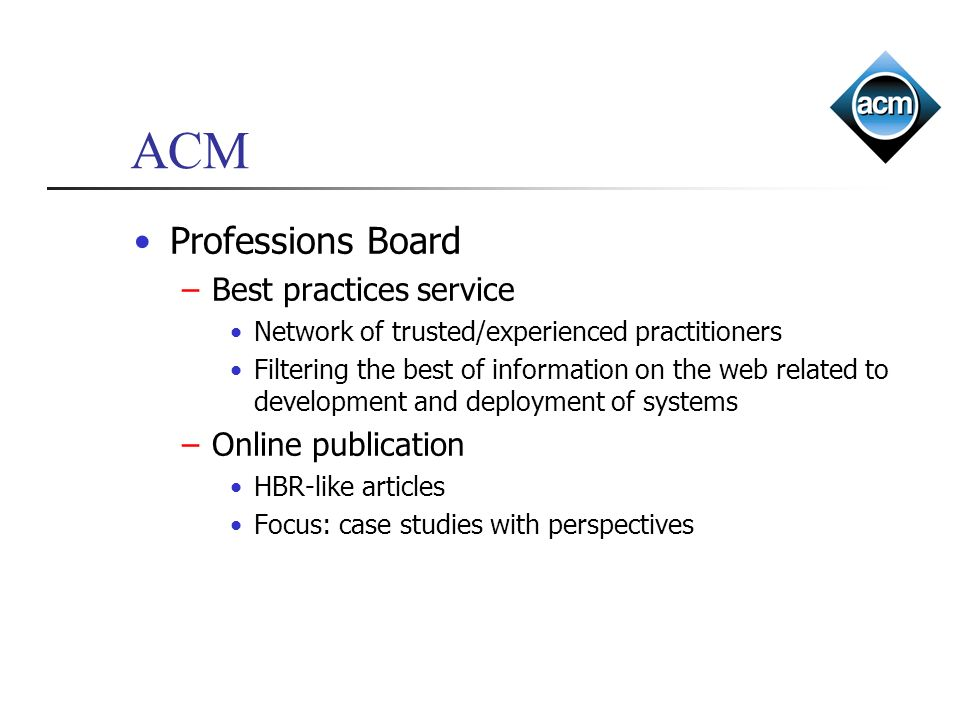 ACM Professions Board –Best practices service Network of trusted/experienced practitioners Filtering the best of information on the web related to dev
