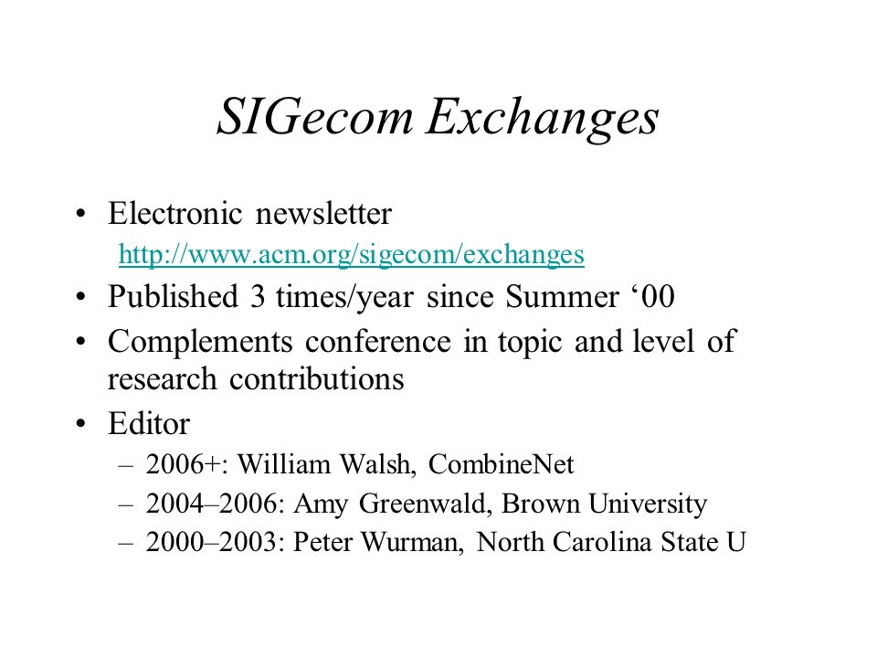 Electronic newsletter http://www.acm.org/sigecom/exchanges Published 3 times/year since Summer 00 Complements conference in topic and level of research contributions Editor –2006+: William Walsh, CombineNet –2004–2006: Amy Greenwald, Brown University –2000–2003: Peter Wurman, North Carolina State U SIGecom Exchanges