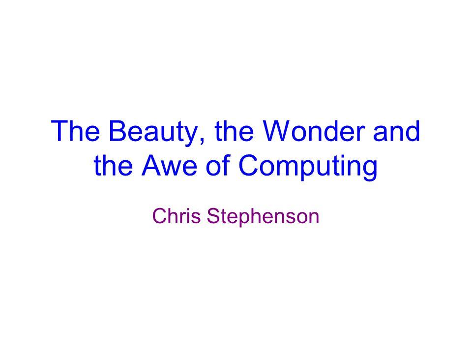 The Beauty, the Wonder and the Awe of Computing Chris Stephenson
