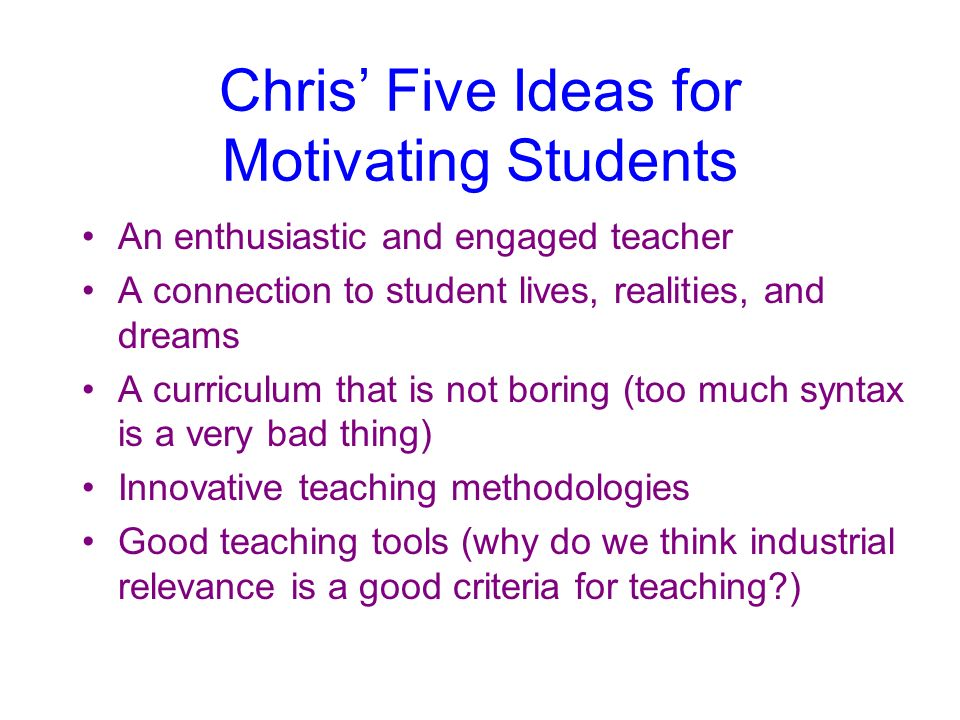 Chris Five Ideas for Motivating Students An enthusiastic and engaged teacher A connection to student lives, realities, and dreams A curriculum that is not boring (too much syntax is a very bad thing) Innovative teaching methodologies Good teaching tools (why do we think industrial relevance is a good criteria for teaching )