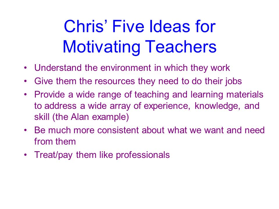 Chris Five Ideas for Motivating Teachers Understand the environment in which they work Give them the resources they need to do their jobs Provide a wi