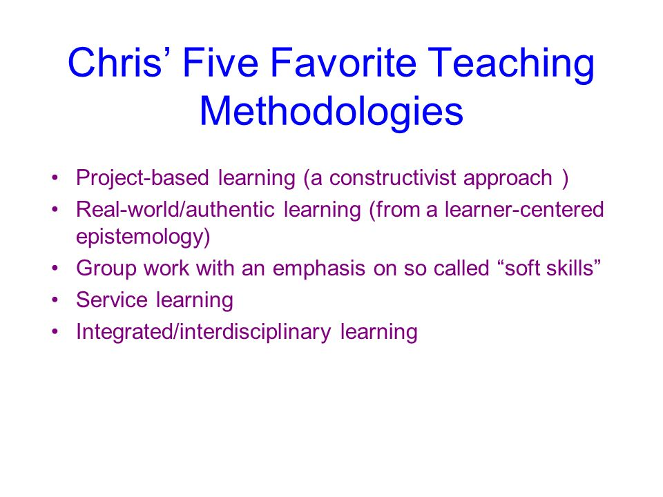 Chris Five Favorite Teaching Methodologies Project-based learning (a constructivist approach ) Real-world/authentic learning (from a learner-centered epistemology) Group work with an emphasis on so called soft skills Service learning Integrated/interdisciplinary learning