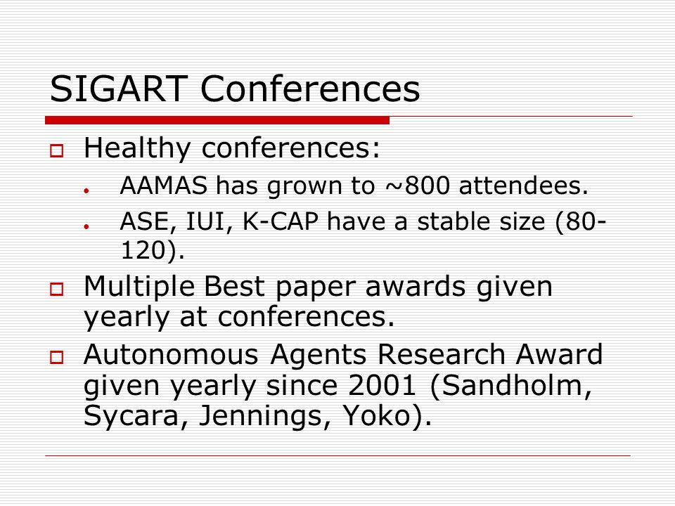 SIGART Conferences Healthy conferences: AAMAS has grown to ~800 attendees. ASE, IUI, K-CAP have a stable size (80- 120). Multiple Best paper awards gi