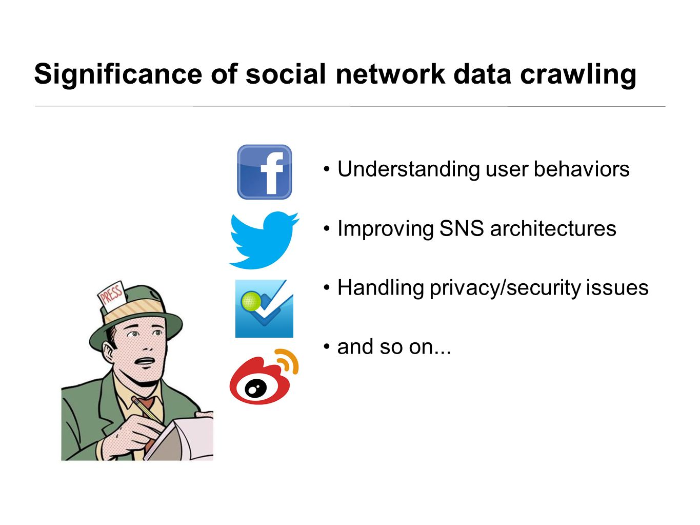 Significance of social network data crawling Understanding user behaviors Improving SNS architectures Handling privacy/security issues and so on...