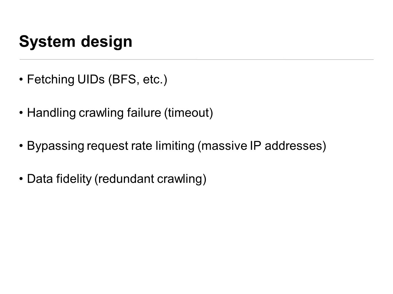 System design Fetching UIDs (BFS, etc.) Handling crawling failure (timeout) Bypassing request rate limiting (massive IP addresses) Data fidelity (redu