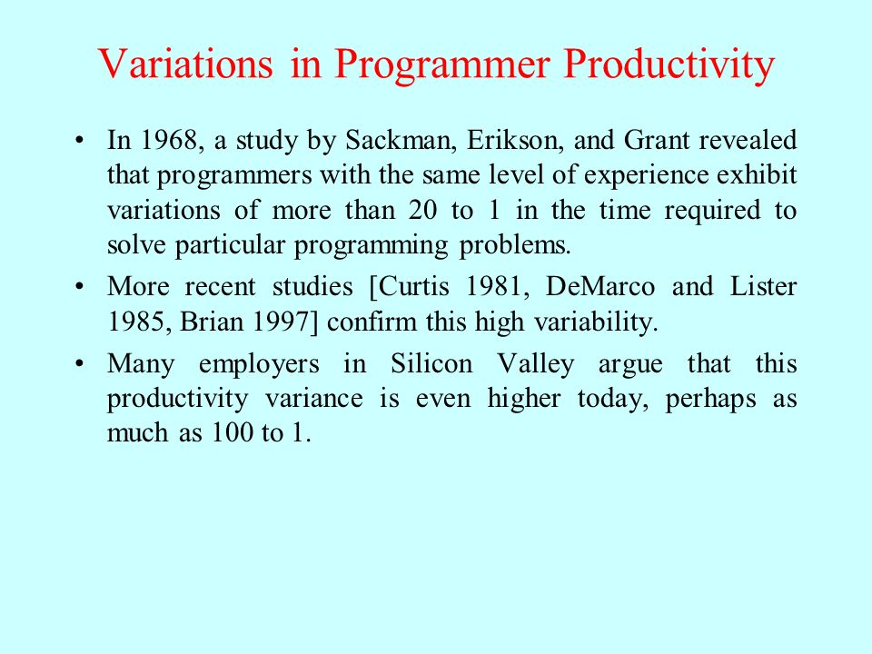 Variations in Programmer Productivity In 1968, a study by Sackman, Erikson, and Grant revealed that programmers with the same level of experience exhibit variations of more than 20 to 1 in the time required to solve particular programming problems.