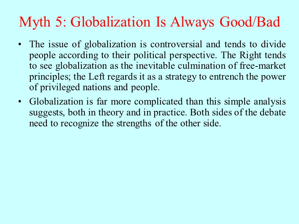Myth 5: Globalization Is Always Good/Bad The issue of globalization is controversial and tends to divide people according to their political perspective.