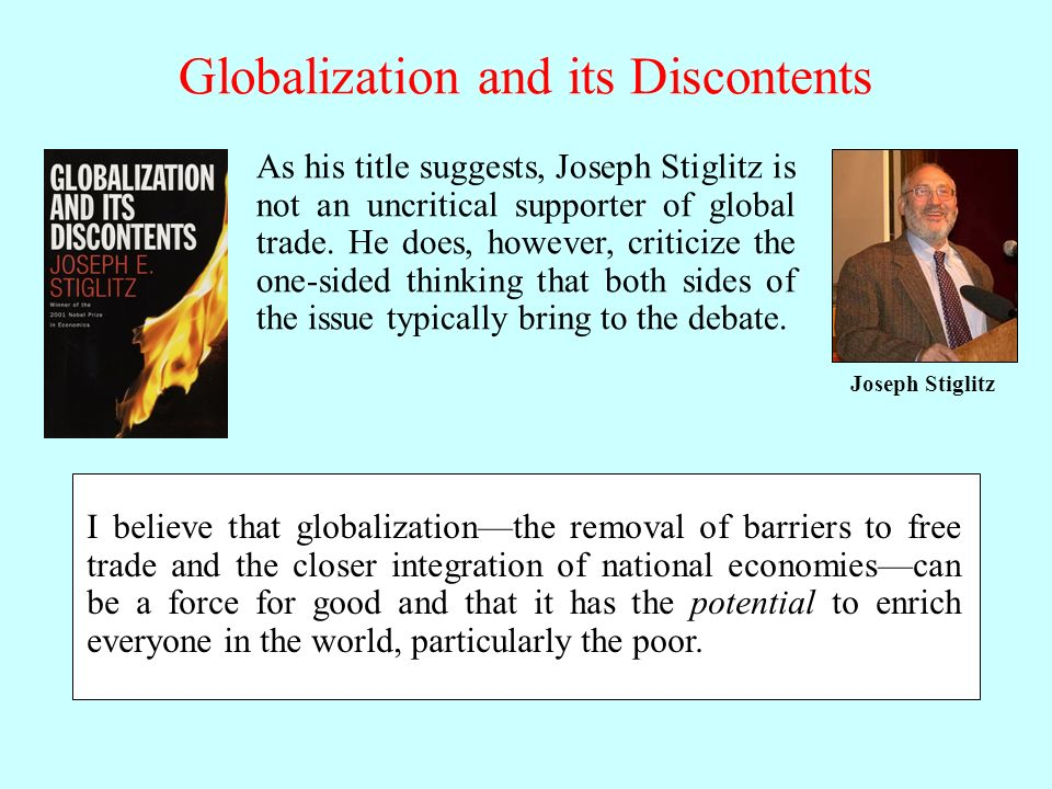 I believe that globalizationthe removal of barriers to free trade and the closer integration of national economiescan be a force for good and that it has the potential to enrich everyone in the world, particularly the poor.