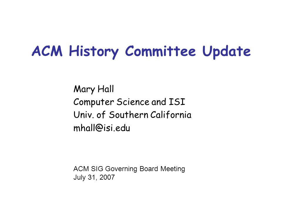 ACM History Committee Update Mary Hall Computer Science and ISI Univ. of Southern California mhall@isi.edu ACM SIG Governing Board Meeting July 31, 20