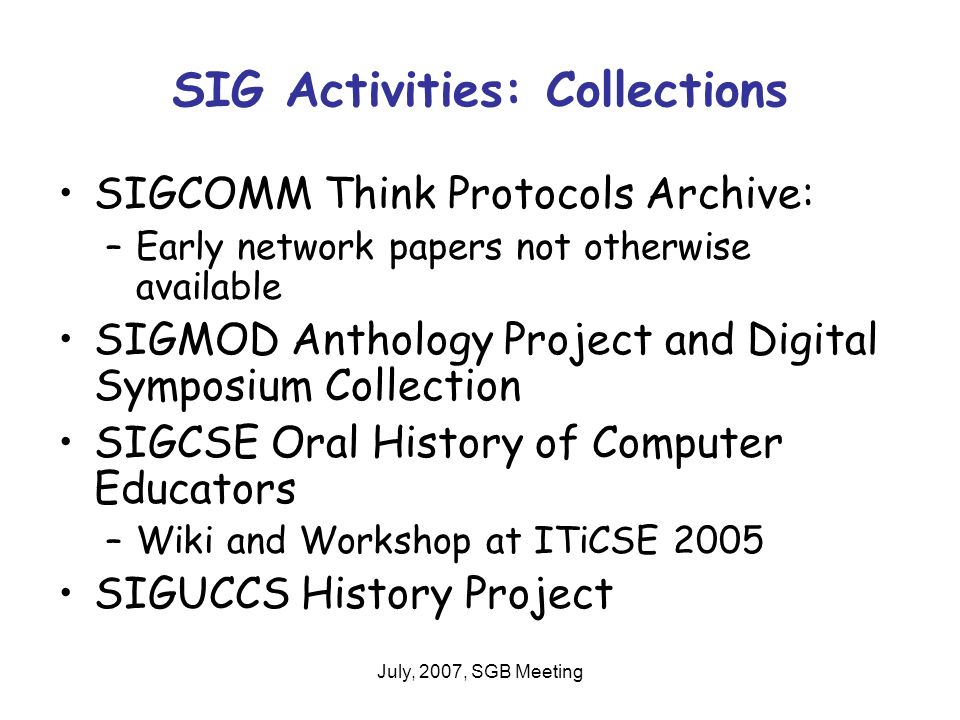 July, 2007, SGB Meeting SIG Activities: Collections SIGCOMM Think Protocols Archive: –Early network papers not otherwise available SIGMOD Anthology Project and Digital Symposium Collection SIGCSE Oral History of Computer Educators –Wiki and Workshop at ITiCSE 2005 SIGUCCS History Project