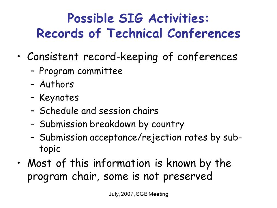 July, 2007, SGB Meeting Possible SIG Activities: Records of Technical Conferences Consistent record-keeping of conferences –Program committee –Authors –Keynotes –Schedule and session chairs –Submission breakdown by country –Submission acceptance/rejection rates by sub- topic Most of this information is known by the program chair, some is not preserved