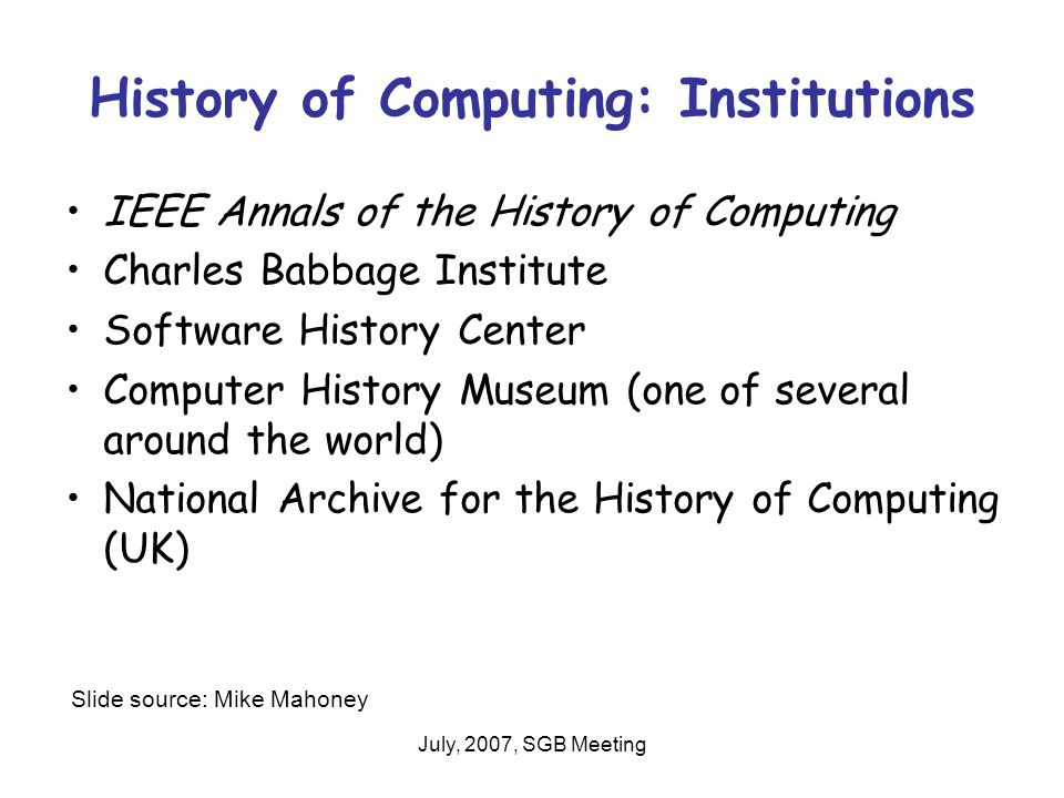 July, 2007, SGB Meeting History of Computing: Institutions IEEE Annals of the History of Computing Charles Babbage Institute Software History Center Computer History Museum (one of several around the world) National Archive for the History of Computing (UK) Slide source: Mike Mahoney