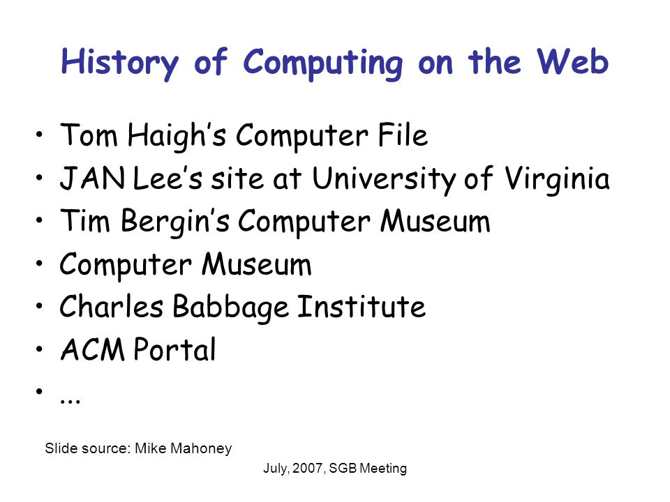 July, 2007, SGB Meeting History of Computing on the Web Tom Haighs Computer File JAN Lees site at University of Virginia Tim Bergins Computer Museum Computer Museum Charles Babbage Institute ACM Portal...