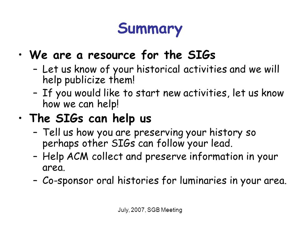 July, 2007, SGB Meeting Summary We are a resource for the SIGs –Let us know of your historical activities and we will help publicize them.