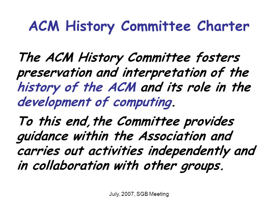 July, 2007, SGB Meeting ACM History Committee Charter The ACM History Committee fosters preservation and interpretation of the history of the ACM and its role in the development of computing.