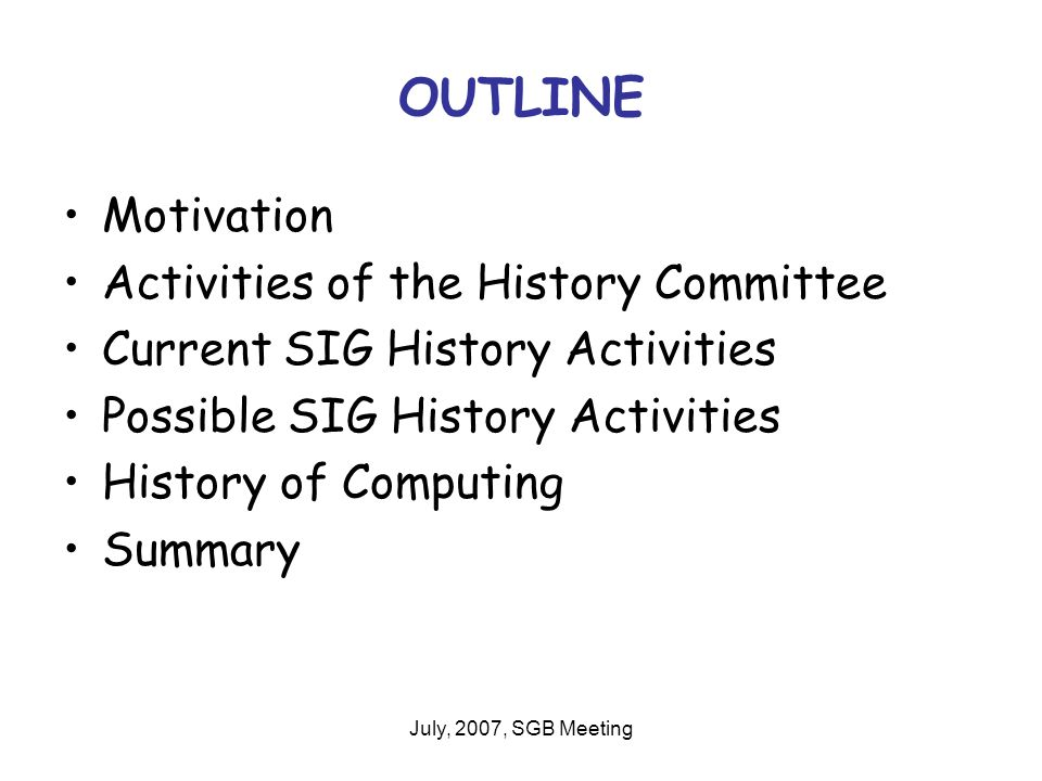 July, 2007, SGB Meeting OUTLINE Motivation Activities of the History Committee Current SIG History Activities Possible SIG History Activities History of Computing Summary