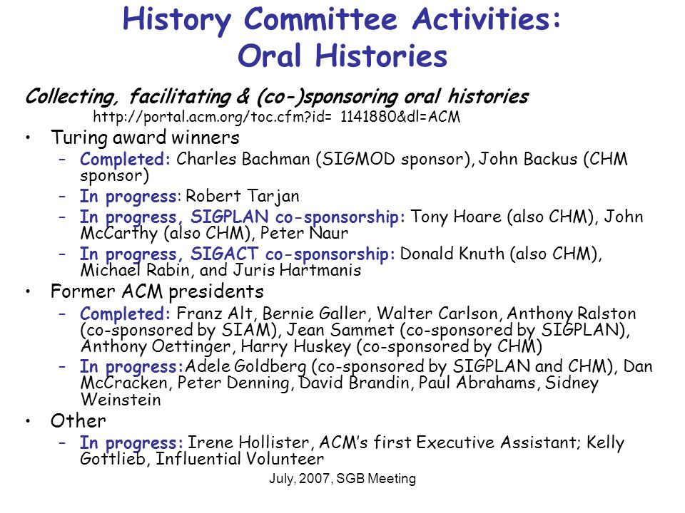 July, 2007, SGB Meeting History Committee Activities: Oral Histories Collecting, facilitating & (co-)sponsoring oral histories   id= &dl=ACM Turing award winners –Completed: Charles Bachman (SIGMOD sponsor), John Backus (CHM sponsor) –In progress: Robert Tarjan –In progress, SIGPLAN co-sponsorship: Tony Hoare (also CHM), John McCarthy (also CHM), Peter Naur –In progress, SIGACT co-sponsorship: Donald Knuth (also CHM), Michael Rabin, and Juris Hartmanis Former ACM presidents –Completed: Franz Alt, Bernie Galler, Walter Carlson, Anthony Ralston (co-sponsored by SIAM), Jean Sammet (co-sponsored by SIGPLAN), Anthony Oettinger, Harry Huskey (co-sponsored by CHM) –In progress:Adele Goldberg (co-sponsored by SIGPLAN and CHM), Dan McCracken, Peter Denning, David Brandin, Paul Abrahams, Sidney Weinstein Other –In progress: Irene Hollister, ACMs first Executive Assistant; Kelly Gottlieb, Influential Volunteer