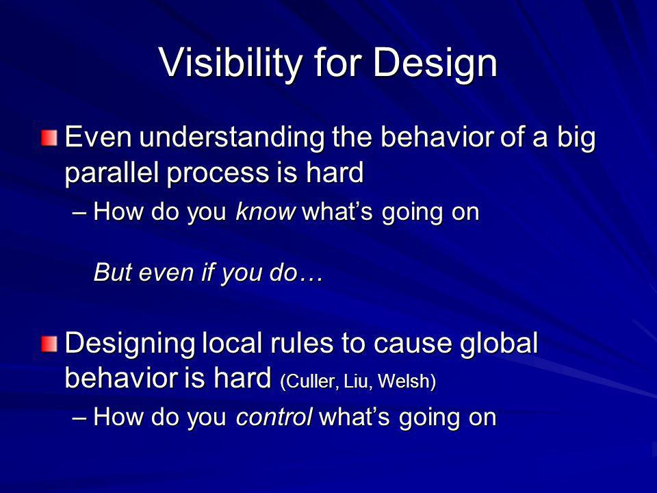 Visibility for Design Even understanding the behavior of a big parallel process is hard –How do you know whats going on But even if you do… Designing local rules to cause global behavior is hard (Culler, Liu, Welsh) –How do you control whats going on