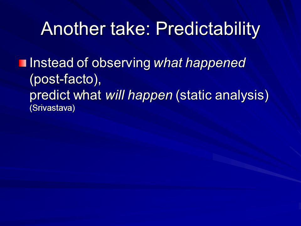Another take: Predictability Instead of observing what happened (post-facto), predict what will happen (static analysis) (Srivastava)