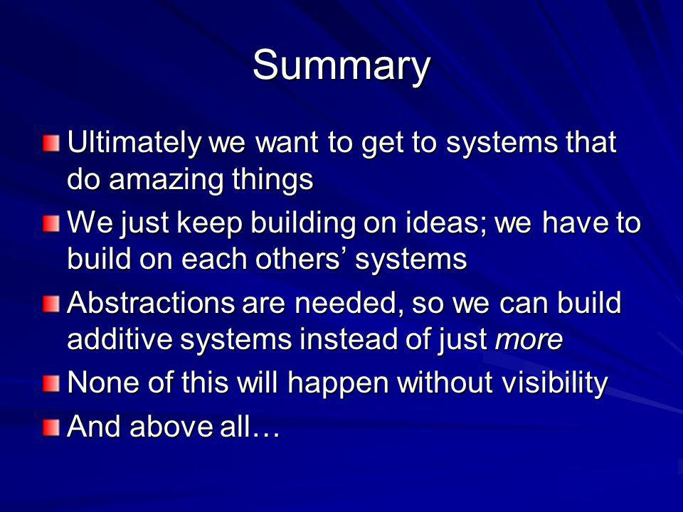 Summary Ultimately we want to get to systems that do amazing things We just keep building on ideas; we have to build on each others systems Abstractions are needed, so we can build additive systems instead of just more None of this will happen without visibility And above all…