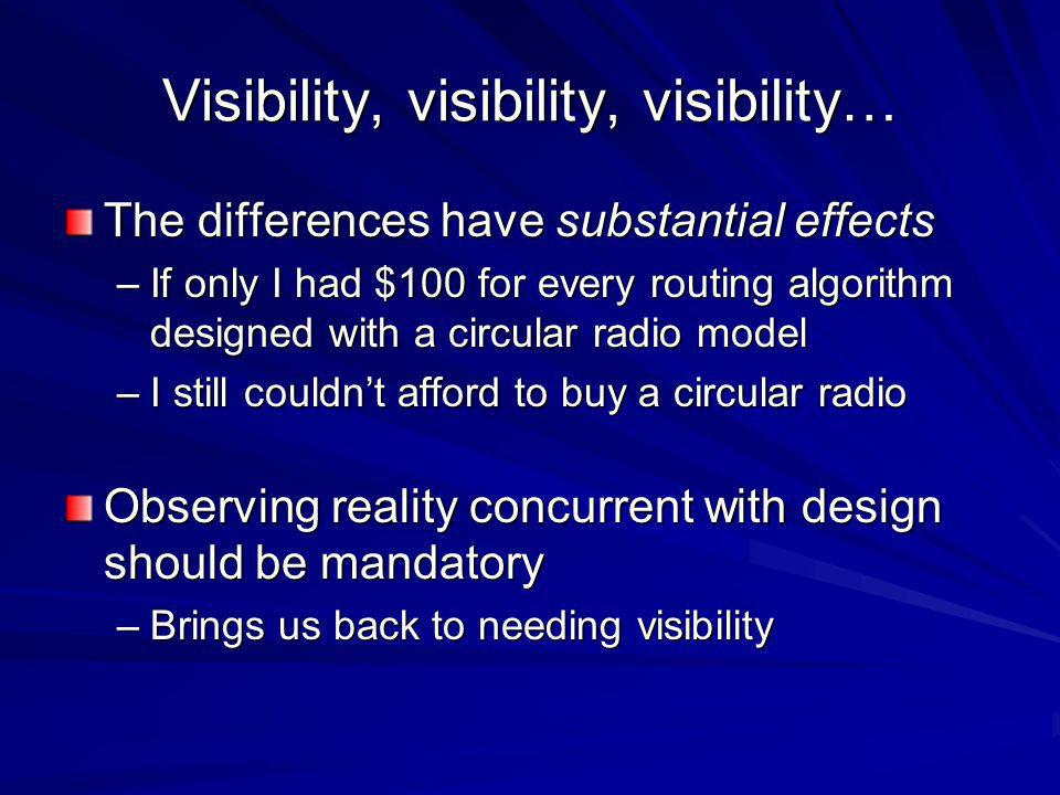 Visibility, visibility, visibility… The differences have substantial effects –If only I had $100 for every routing algorithm designed with a circular radio model –I still couldnt afford to buy a circular radio Observing reality concurrent with design should be mandatory –Brings us back to needing visibility