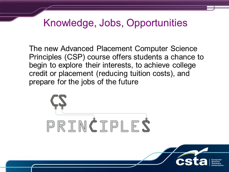 Knowledge, Jobs, Opportunities The new Advanced Placement Computer Science Principles (CSP) course offers students a chance to begin to explore their interests, to achieve college credit or placement (reducing tuition costs), and prepare for the jobs of the future