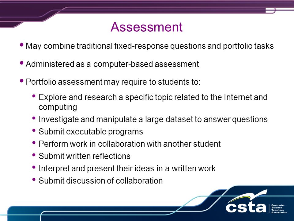 Assessment May combine traditional fixed-response questions and portfolio tasks Administered as a computer-based assessment Portfolio assessment may require to students to: Explore and research a specific topic related to the Internet and computing Investigate and manipulate a large dataset to answer questions Submit executable programs Perform work in collaboration with another student Submit written reflections Interpret and present their ideas in a written work Submit discussion of collaboration