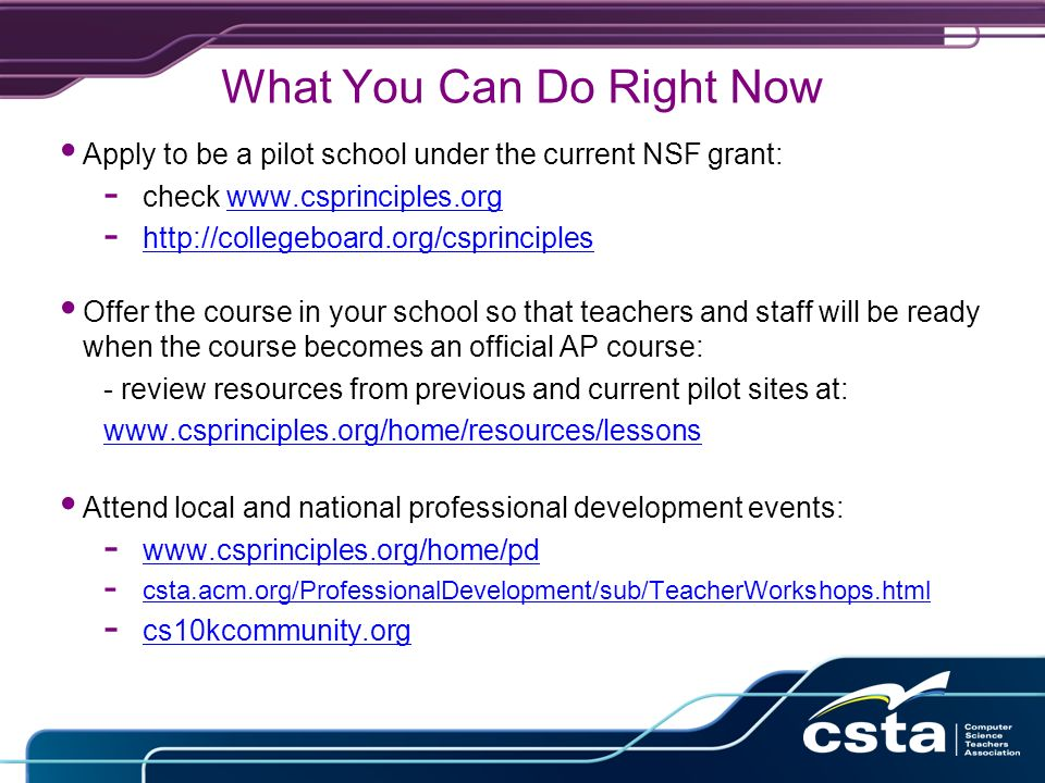 What You Can Do Right Now Apply to be a pilot school under the current NSF grant: - check www.csprinciples.orgwww.csprinciples.org - http://collegeboard.org/csprinciples http://collegeboard.org/csprinciples Offer the course in your school so that teachers and staff will be ready when the course becomes an official AP course: - review resources from previous and current pilot sites at: www.csprinciples.org/home/resources/lessons Attend local and national professional development events: - www.csprinciples.org/home/pd www.csprinciples.org/home/pd - csta.acm.org/ProfessionalDevelopment/sub/TeacherWorkshops.html - cs10kcommunity.org