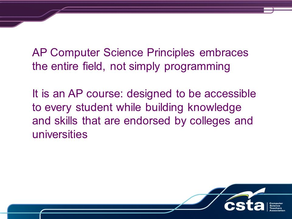AP Computer Science Principles embraces the entire field, not simply programming It is an AP course: designed to be accessible to every student while building knowledge and skills that are endorsed by colleges and universities