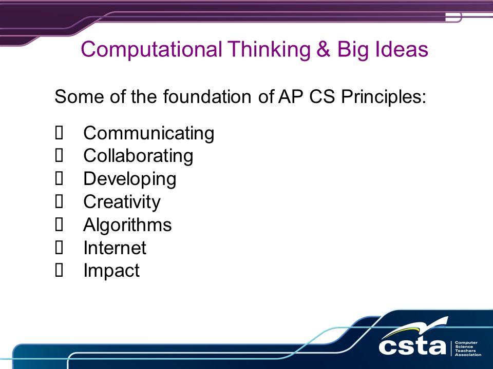 Some of the foundation of AP CS Principles: å Communicating å Collaborating å Developing å Creativity å Algorithms å Internet å Impact Computational Thinking & Big Ideas