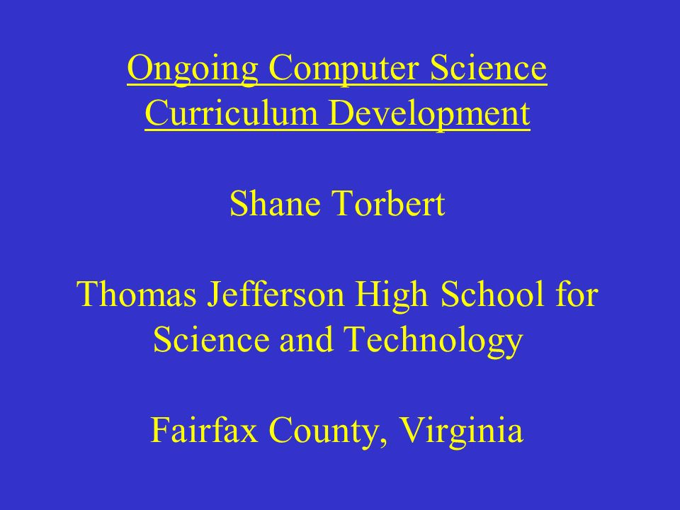 Ongoing Computer Science Curriculum Development Shane Torbert Thomas Jefferson High School for Science and Technology Fairfax County, Virginia