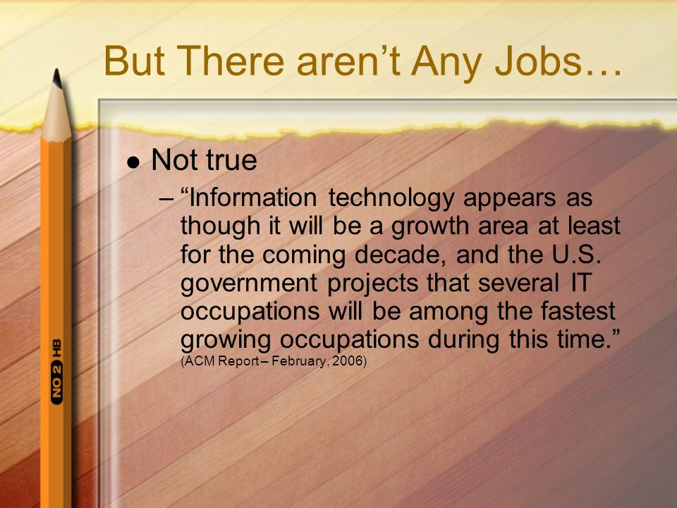 But There arent Any Jobs… Not true –Information technology appears as though it will be a growth area at least for the coming decade, and the U.S.