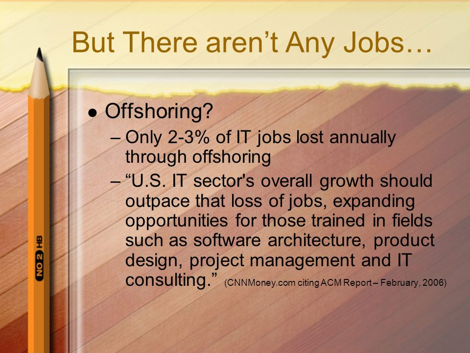 But There arent Any Jobs… Offshoring. –Only 2-3% of IT jobs lost annually through offshoring –U.S.
