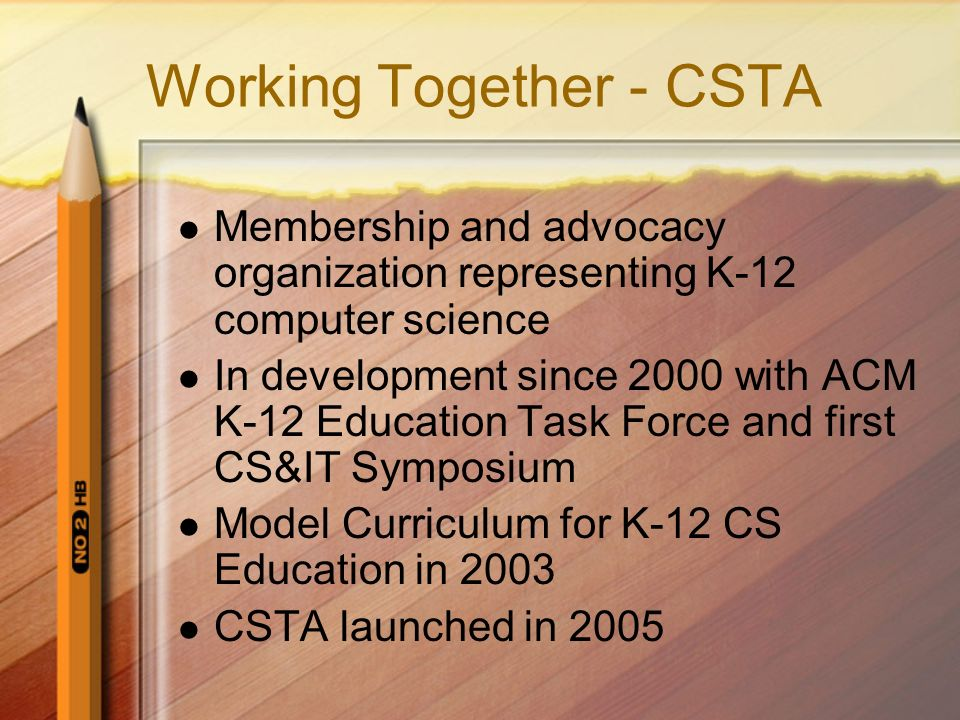 Working Together - CSTA Membership and advocacy organization representing K-12 computer science In development since 2000 with ACM K-12 Education Task Force and first CS&IT Symposium Model Curriculum for K-12 CS Education in 2003 CSTA launched in 2005