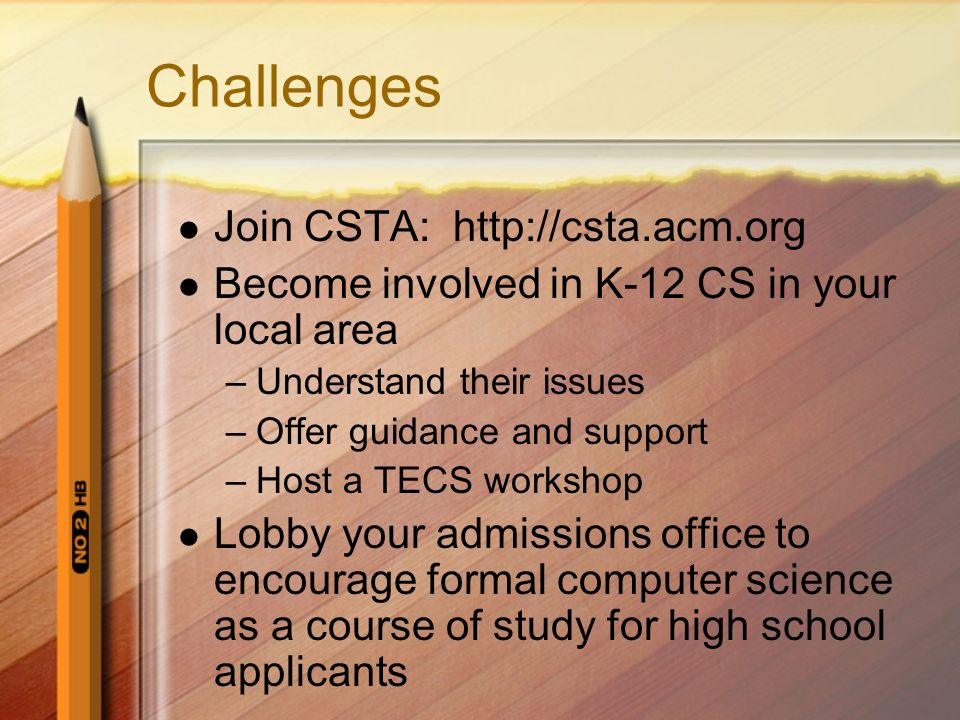 Challenges Join CSTA:   Become involved in K-12 CS in your local area –Understand their issues –Offer guidance and support –Host a TECS workshop Lobby your admissions office to encourage formal computer science as a course of study for high school applicants