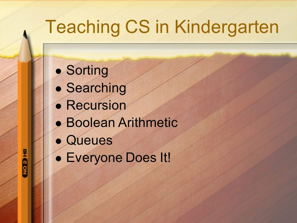 Teaching CS in Kindergarten Sorting Searching Recursion Boolean Arithmetic Queues Everyone Does It!