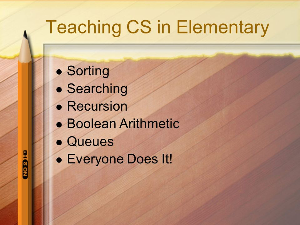 Teaching CS in Elementary Sorting Searching Recursion Boolean Arithmetic Queues Everyone Does It!