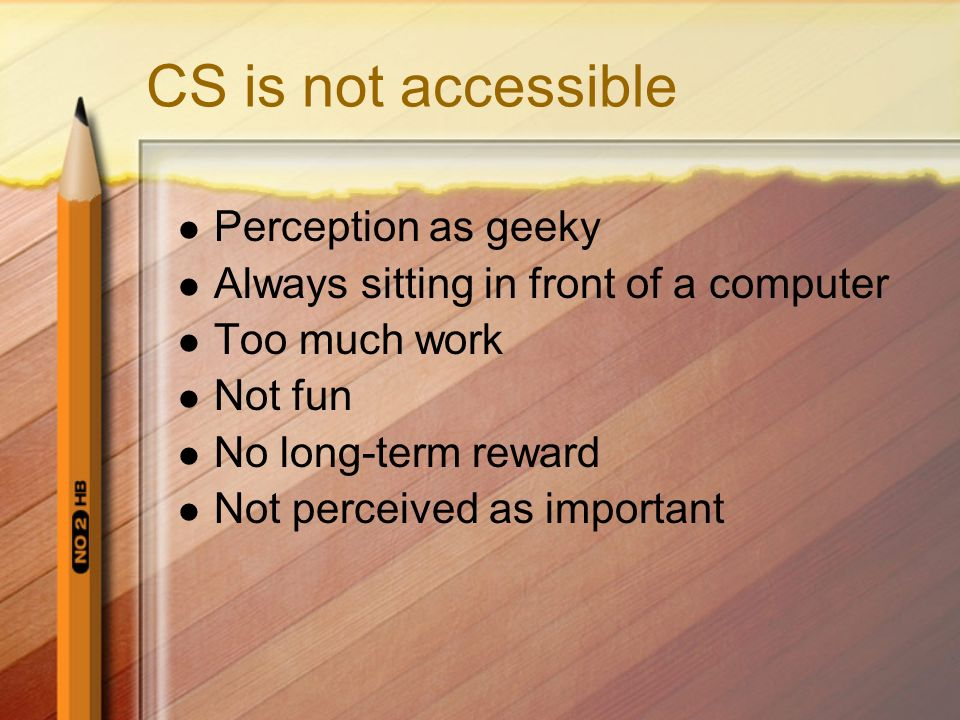 CS is not accessible Perception as geeky Always sitting in front of a computer Too much work Not fun No long-term reward Not perceived as important