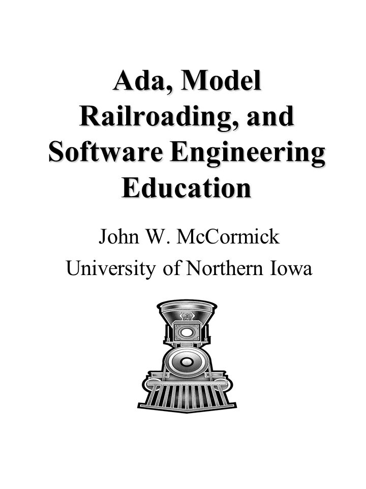 Ada, Model Railroading, and Software Engineering Education 2 Computer Controlled Systems Study Option For students interested in the specification, design, and implementation of real-time embedded software.