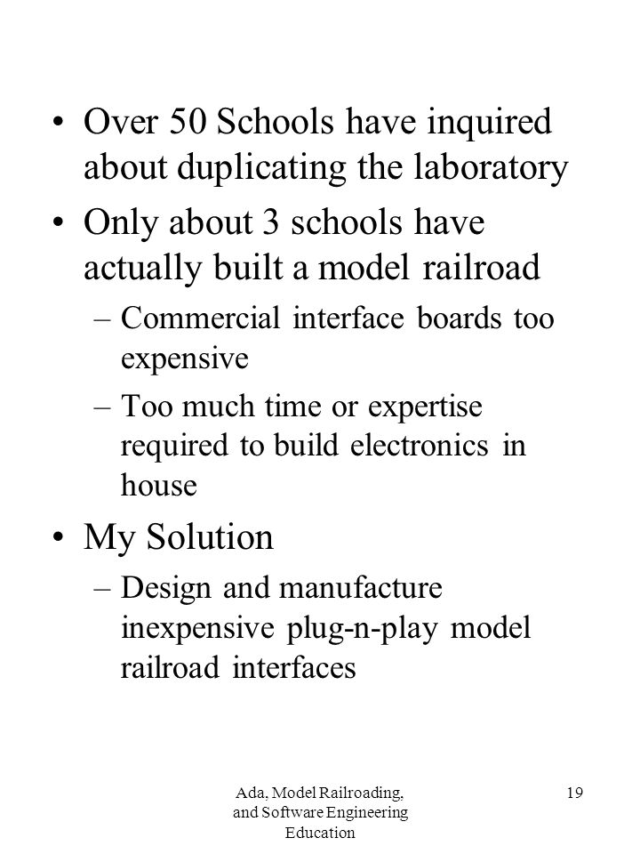 Ada, Model Railroading, and Software Engineering Education 19 Over 50 Schools have inquired about duplicating the laboratory Only about 3 schools have actually built a model railroad –Commercial interface boards too expensive –Too much time or expertise required to build electronics in house My Solution –Design and manufacture inexpensive plug-n-play model railroad interfaces
