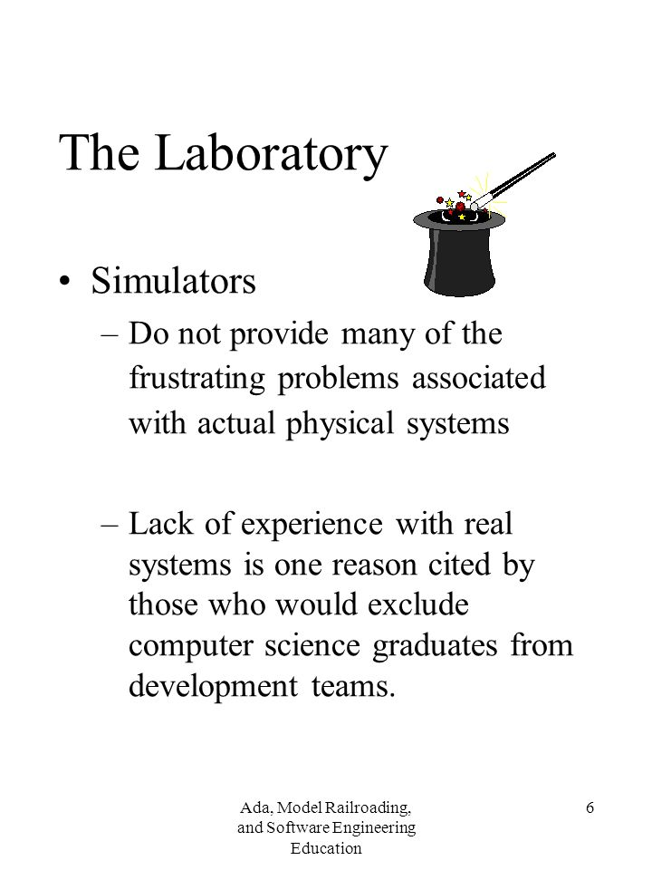 Ada, Model Railroading, and Software Engineering Education 6 The Laboratory Simulators –Do not provide many of the frustrating problems associated with actual physical systems –Lack of experience with real systems is one reason cited by those who would exclude computer science graduates from development teams.