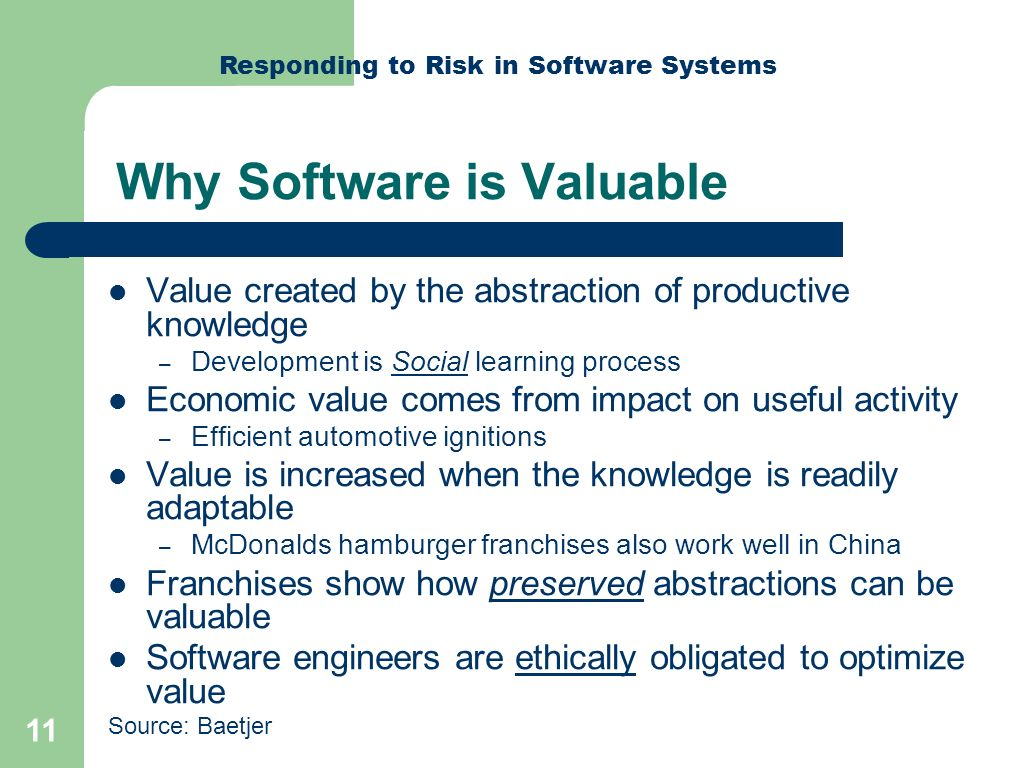 Responding to Risk in Software Systems 11 Why Software is Valuable Value created by the abstraction of productive knowledge – Development is Social learning process Economic value comes from impact on useful activity – Efficient automotive ignitions Value is increased when the knowledge is readily adaptable – McDonalds hamburger franchises also work well in China Franchises show how preserved abstractions can be valuable Software engineers are ethically obligated to optimize value Source: Baetjer
