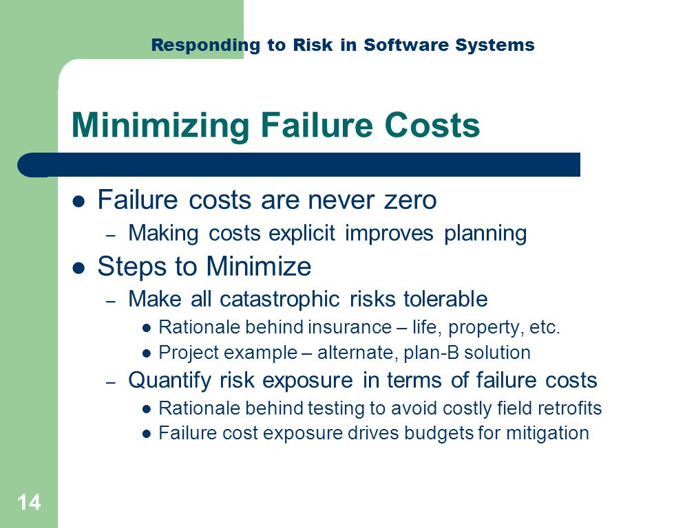Responding to Risk in Software Systems 14 Minimizing Failure Costs Failure costs are never zero – Making costs explicit improves planning Steps to Minimize – Make all catastrophic risks tolerable Rationale behind insurance – life, property, etc.