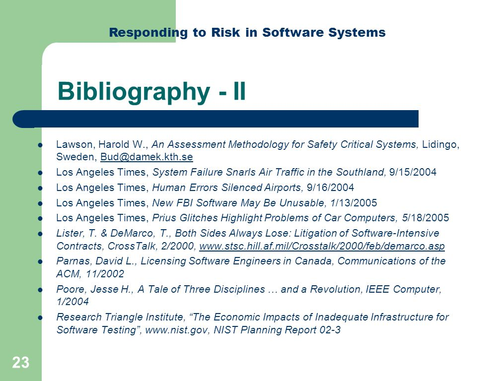 Responding to Risk in Software Systems 23 Bibliography - II Lawson, Harold W., An Assessment Methodology for Safety Critical Systems, Lidingo, Sweden, Bud@damek.kth.seBud@damek.kth.se Los Angeles Times, System Failure Snarls Air Traffic in the Southland, 9/15/2004 Los Angeles Times, Human Errors Silenced Airports, 9/16/2004 Los Angeles Times, New FBI Software May Be Unusable, 1/13/2005 Los Angeles Times, Prius Glitches Highlight Problems of Car Computers, 5/18/2005 Lister, T.