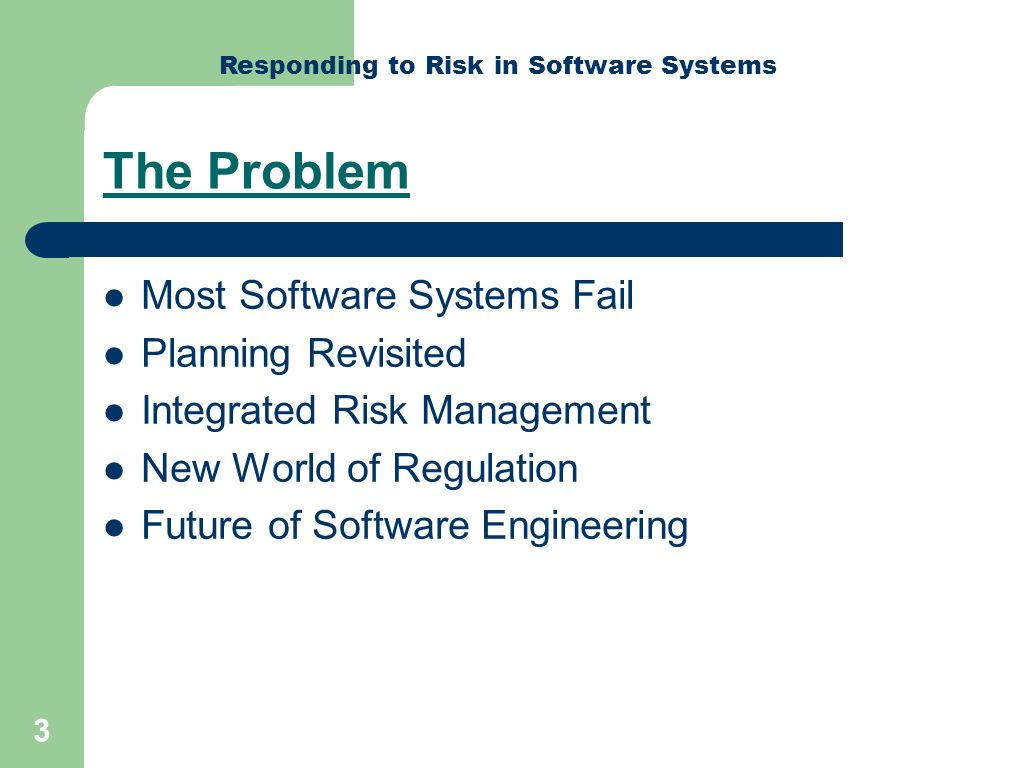 Responding to Risk in Software Systems 4 Most Software Systems Fail Most SW projects fail – bigger fail more Failure is not inevitable – Notable exceptions exist Poor natural visibility typical w/ SW – Effective planning & status assessment critical Risk management integral to planning – Risk assessment must include economics of failure Source: Humphrey – Crosstalk 2005