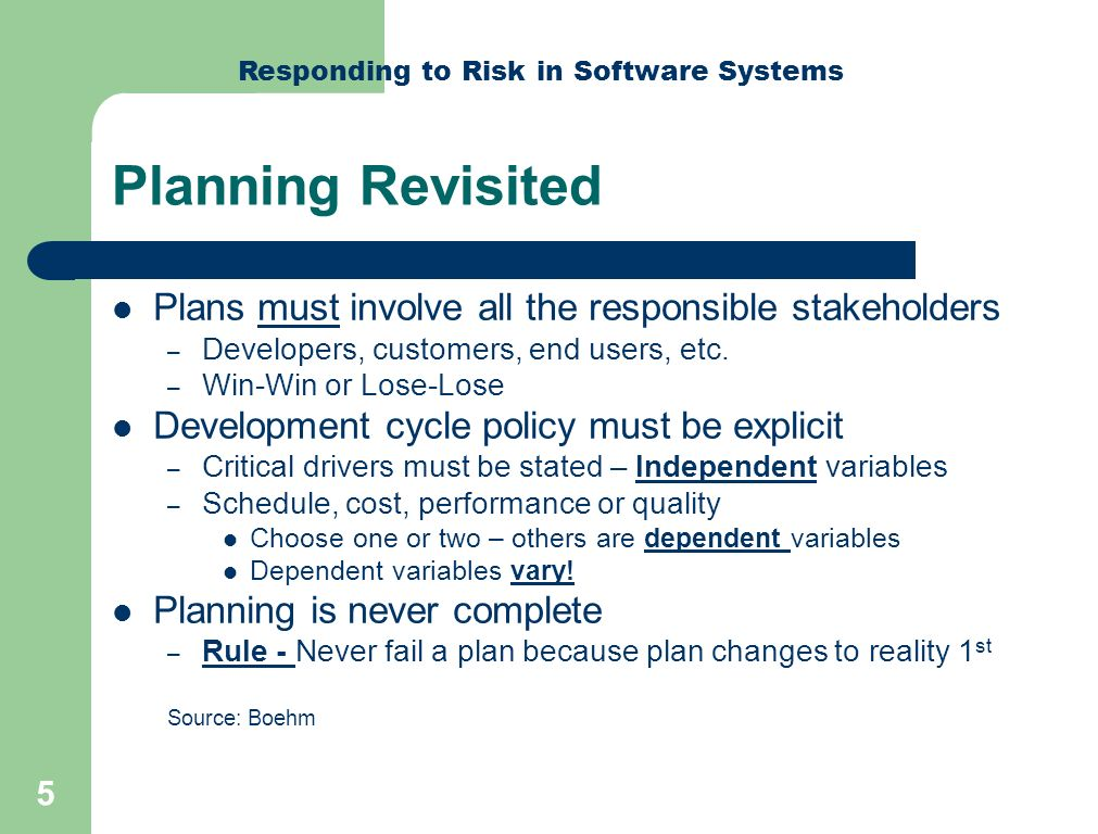 Responding to Risk in Software Systems 6 Integrated Risk Management True Risk Management is element of planning Flows from unknowns identified in planning Two broad categories – Catastrophic or unacceptable risk Treat as requiring insurance in some form – Conventional risk exposure Classical risk mitigation steps Both demand $$$ quantification of failure – Cost of failure drives budgets