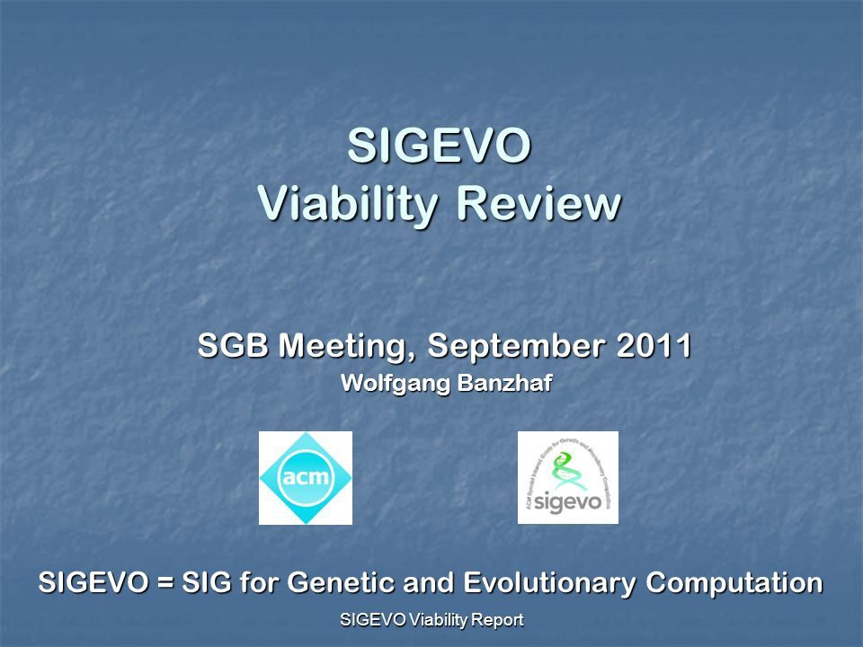 SIGEVO Viability Report SIGEVO Viability Review SGB Meeting, September 2011 Wolfgang Banzhaf SIGEVO = SIG for Genetic and Evolutionary Computation