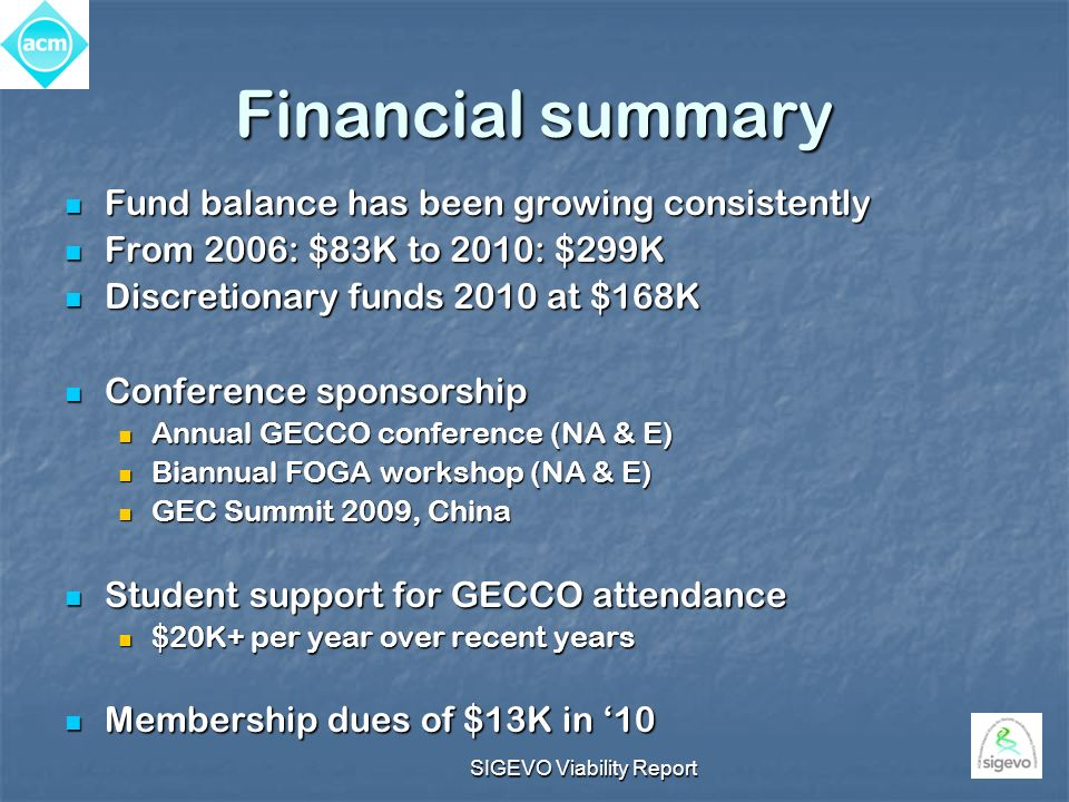 SIGEVO Viability Report Financial summary Fund balance has been growing consistently Fund balance has been growing consistently From 2006: $83K to 2010: $299K From 2006: $83K to 2010: $299K Discretionary funds 2010 at $168K Discretionary funds 2010 at $168K Conference sponsorship Conference sponsorship Annual GECCO conference (NA & E) Annual GECCO conference (NA & E) Biannual FOGA workshop (NA & E) Biannual FOGA workshop (NA & E) GEC Summit 2009, China GEC Summit 2009, China Student support for GECCO attendance Student support for GECCO attendance $20K+ per year over recent years $20K+ per year over recent years Membership dues of $13K in 10 Membership dues of $13K in 10